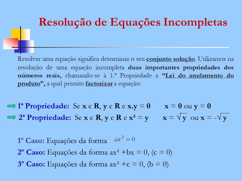 Resolver uma equação significa determinar o seu conjunto solução. Utilizamos na resolução de uma equação incompleta duas importantes propriedades dos