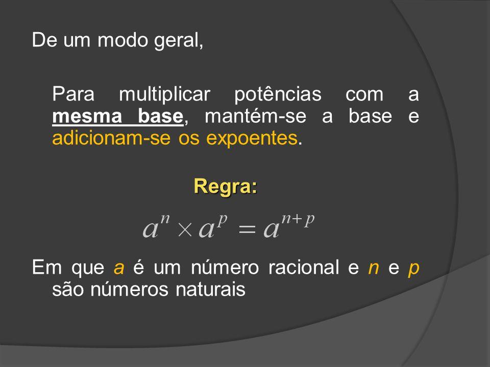 De um modo geral, Para multiplicar potências com a mesma base, mantém-se a base e adicionam-se os expoentes.Regra: Em que a é um número racional e n e