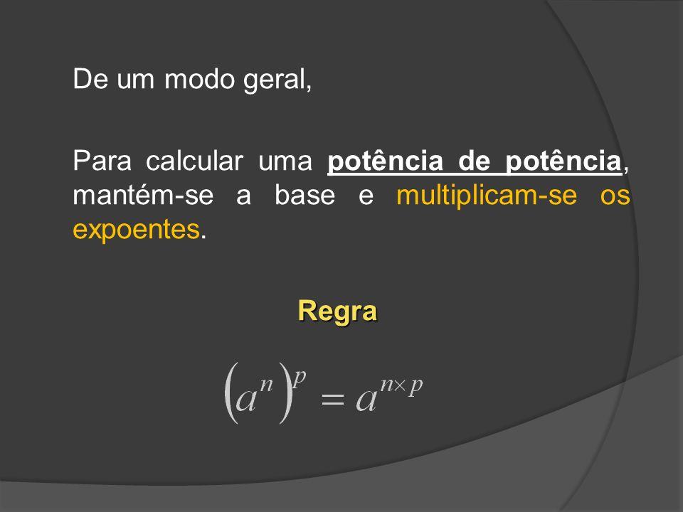 De um modo geral, Para calcular uma potência de potência, mantém-se a base e multiplicam-se os expoentes.Regra