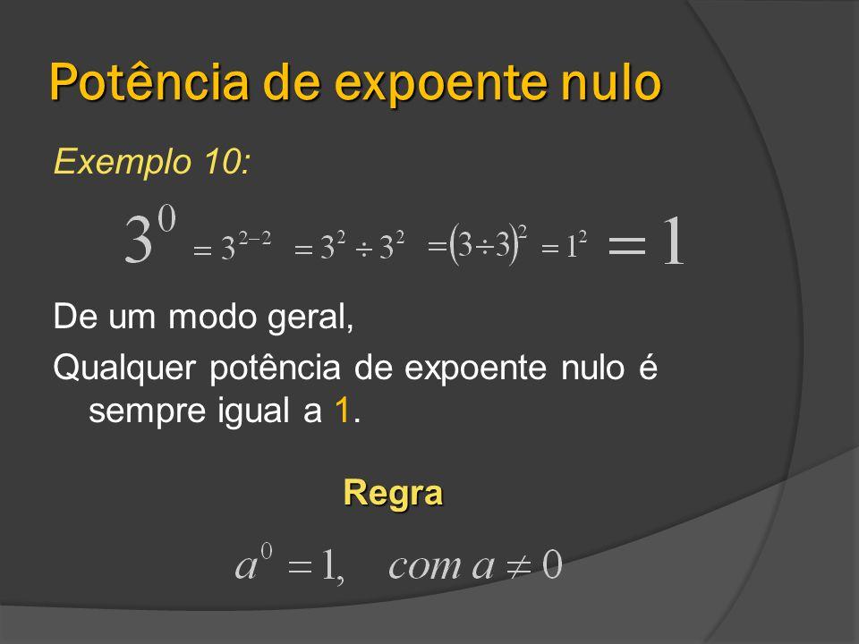 Potência de expoente nulo Exemplo 10: De um modo geral, Qualquer potência de expoente nulo é sempre igual a 1.Regra