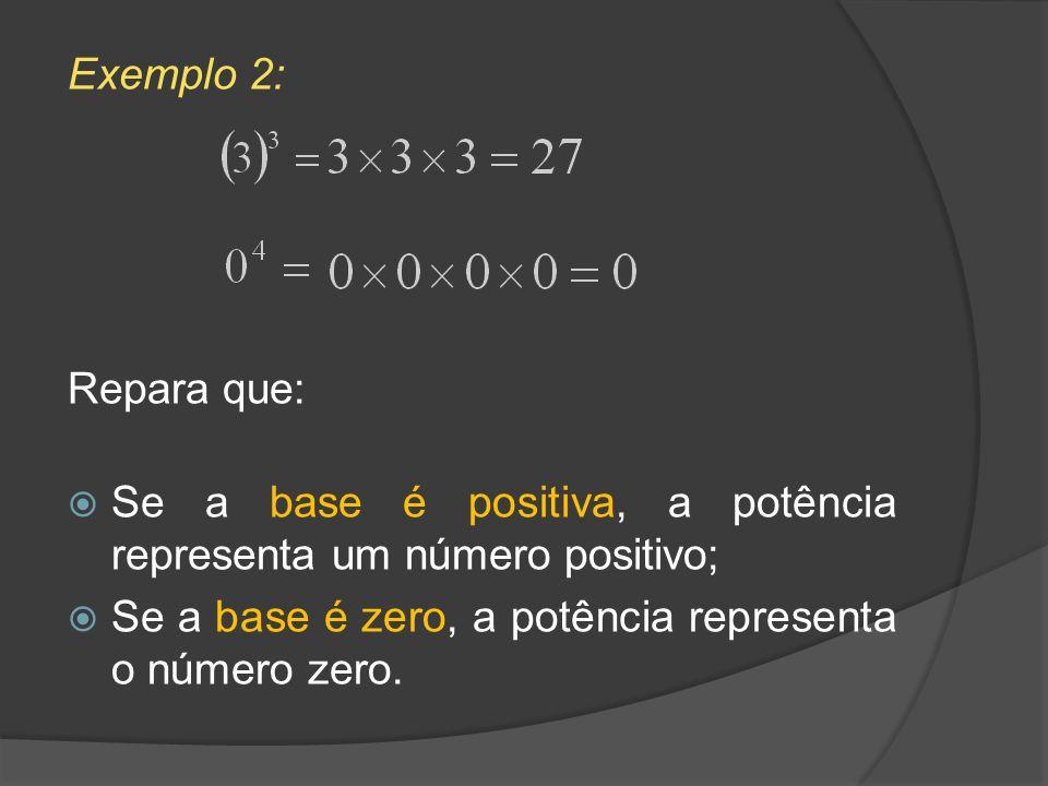 Exemplo 2: Repara que: Se a base é positiva, a potência representa um número positivo; Se a base é zero, a potência representa o número zero.
