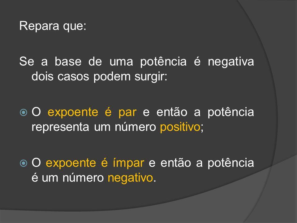 Repara que: Se a base de uma potência é negativa dois casos podem surgir: O expoente é par e então a potência representa um número positivo; O expoent