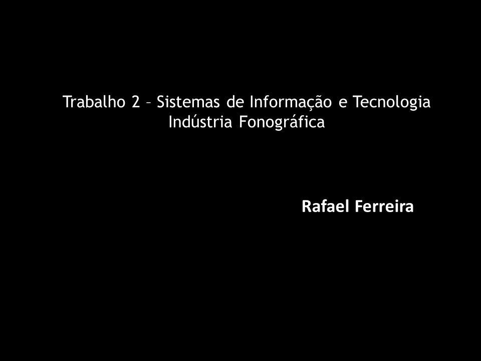 Trabalho 2 – Sistemas de Informação e Tecnologia Indústria Fonográfica Rafael Ferreira