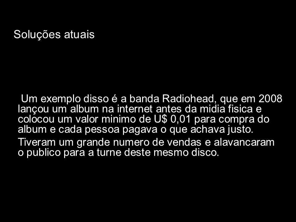 Soluções atuais Um exemplo disso é a banda Radiohead, que em 2008 lançou um album na internet antes da midia fisica e colocou um valor minimo de U$ 0,01 para compra do album e cada pessoa pagava o que achava justo.