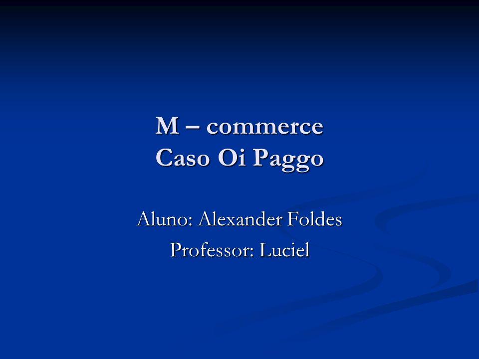 M – commerce Caso Oi Paggo Aluno: Alexander Foldes Professor: Luciel