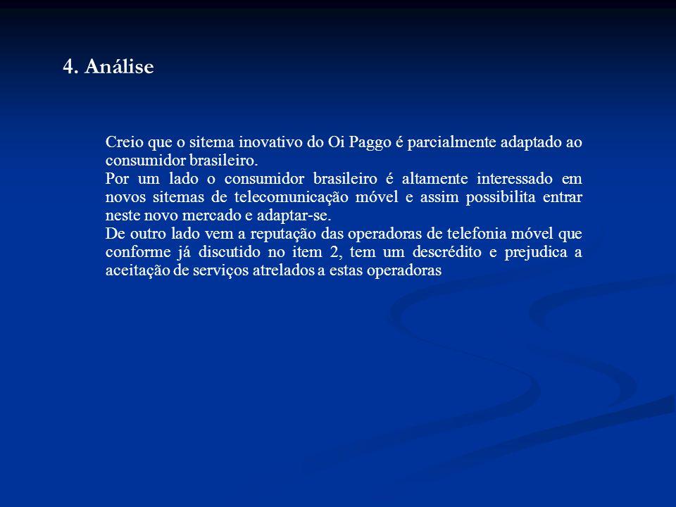 4. Análise Creio que o sitema inovativo do Oi Paggo é parcialmente adaptado ao consumidor brasileiro. Por um lado o consumidor brasileiro é altamente