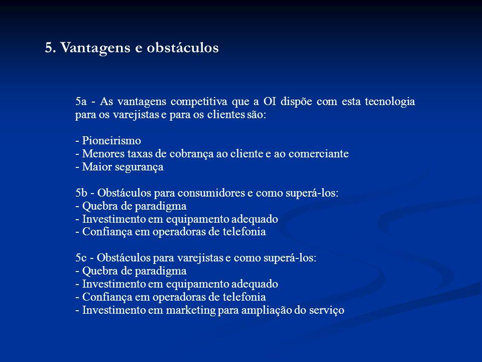 5. Vantagens e obstáculos 5a - As vantagens competitiva que a OI dispõe com esta tecnologia para os varejistas e para os clientes são: - Pioneirismo -