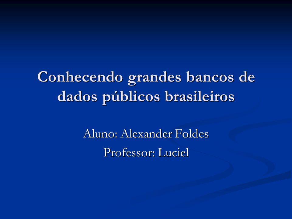 Conhecendo grandes bancos de dados públicos brasileiros Aluno: Alexander Foldes Professor: Luciel