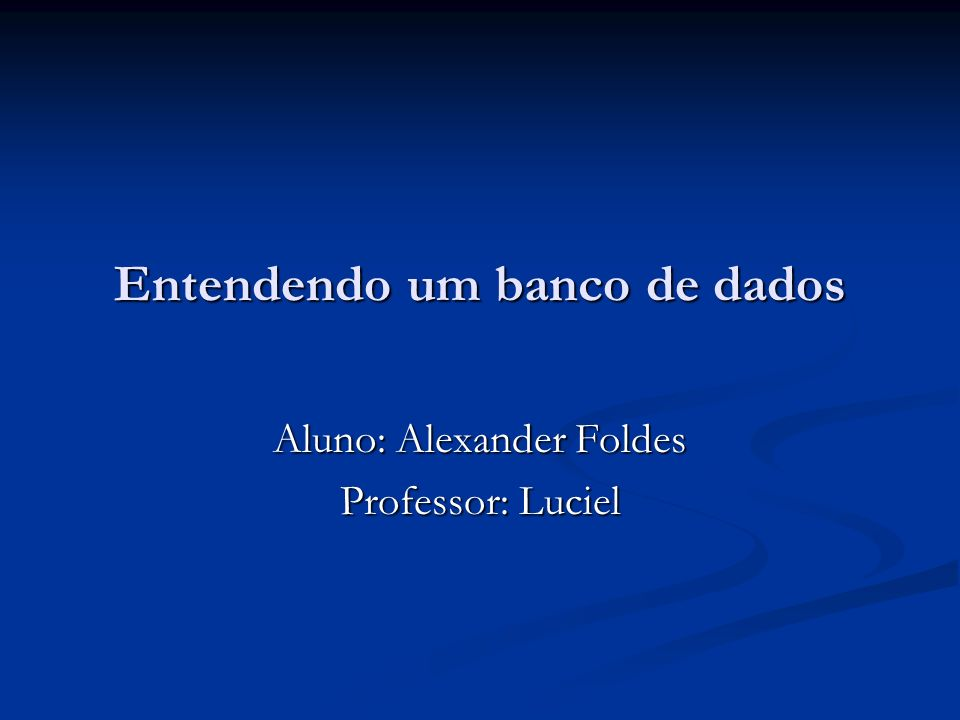 Entendendo um banco de dados Aluno: Alexander Foldes Professor: Luciel