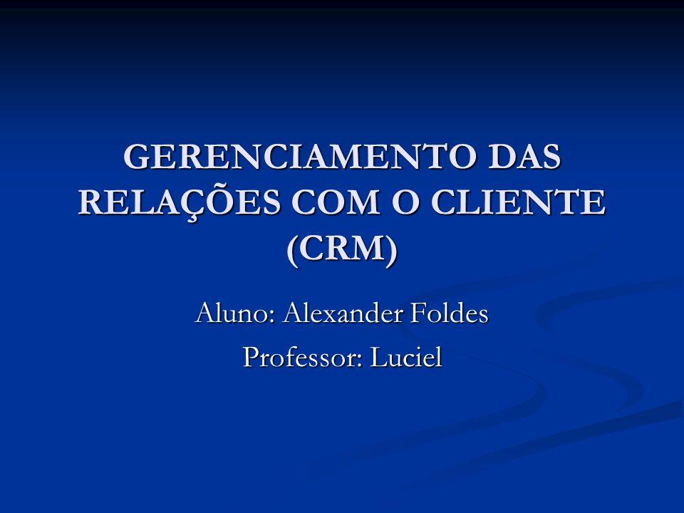 GERENCIAMENTO DAS RELAÇÕES COM O CLIENTE (CRM) Aluno: Alexander Foldes Professor: Luciel