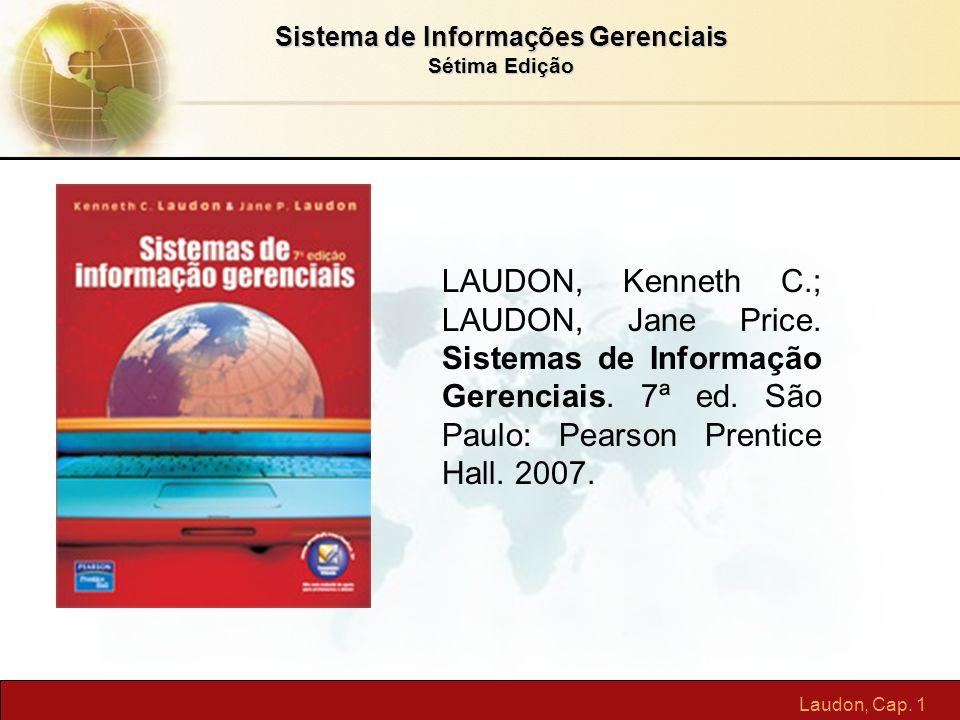 Laudon, Cap. 1 Sistema de Informações Gerenciais Sétima Edição LAUDON, Kenneth C.; LAUDON, Jane Price. Sistemas de Informação Gerenciais. 7ª ed. São P