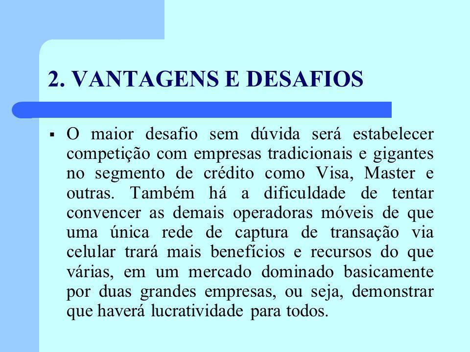 2. VANTAGENS E DESAFIOS O maior desafio sem dúvida será estabelecer competição com empresas tradicionais e gigantes no segmento de crédito como Visa,