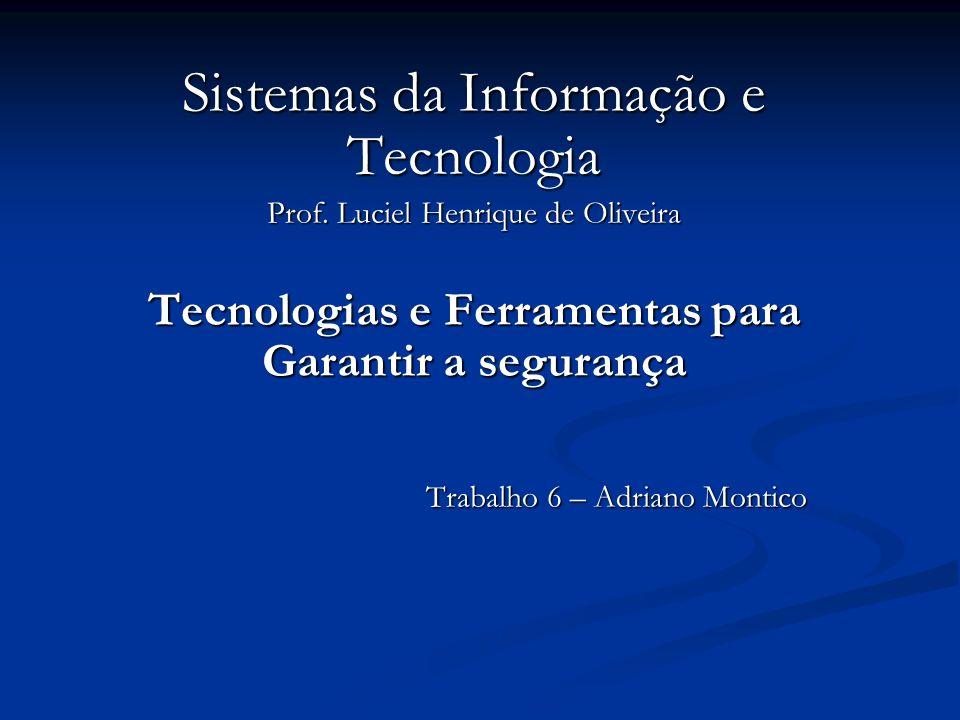 Sistemas da Informação e Tecnologia Prof. Luciel Henrique de Oliveira Tecnologias e Ferramentas para Garantir a segurança Trabalho 6 – Adriano Montico