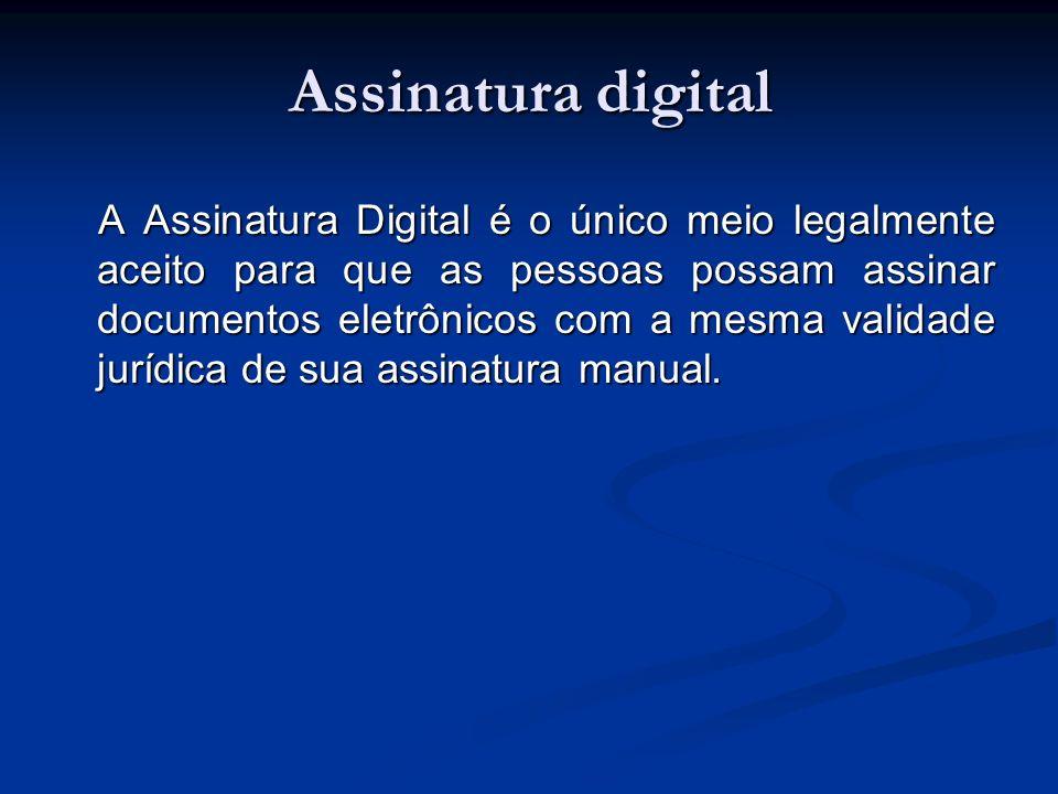 Assinatura digital A Assinatura Digital é o único meio legalmente aceito para que as pessoas possam assinar documentos eletrônicos com a mesma validad