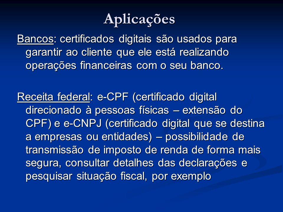 Aplicações Bancos: certificados digitais são usados para garantir ao cliente que ele está realizando operações financeiras com o seu banco. Receita fe