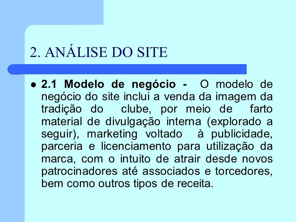 2. ANÁLISE DO SITE 2.1 Modelo de negócio - O modelo de negócio do site inclui a venda da imagem da tradição do clube, por meio de farto material de di