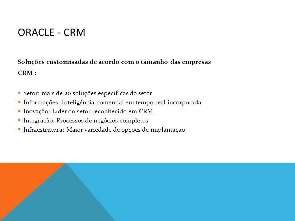 ORACLE - CRM Soluções customisadas de acordo com o tamanho das empresas CRM : Setor: mais de 20 soluções específicas do setor Informações: Inteligênci