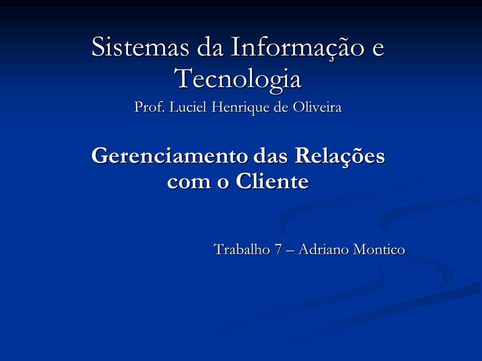 Sistemas da Informação e Tecnologia Prof. Luciel Henrique de Oliveira Gerenciamento das Relações com o Cliente Trabalho 7 – Adriano Montico