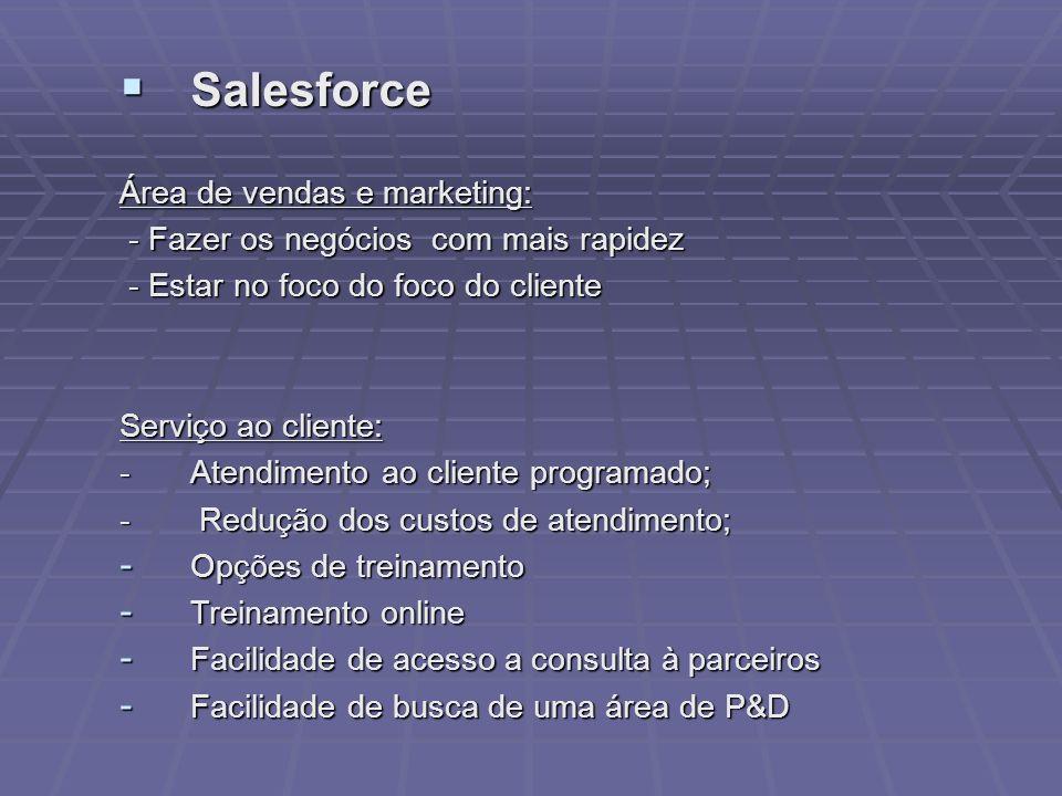 Salesforce Salesforce Área de vendas e marketing: - Fazer os negócios com mais rapidez - Fazer os negócios com mais rapidez - Estar no foco do foco do cliente - Estar no foco do foco do cliente Serviço ao cliente: - Atendimento ao cliente programado; - Redução dos custos de atendimento; - Opções de treinamento - Treinamento online - Facilidade de acesso a consulta à parceiros - Facilidade de busca de uma área de P&D