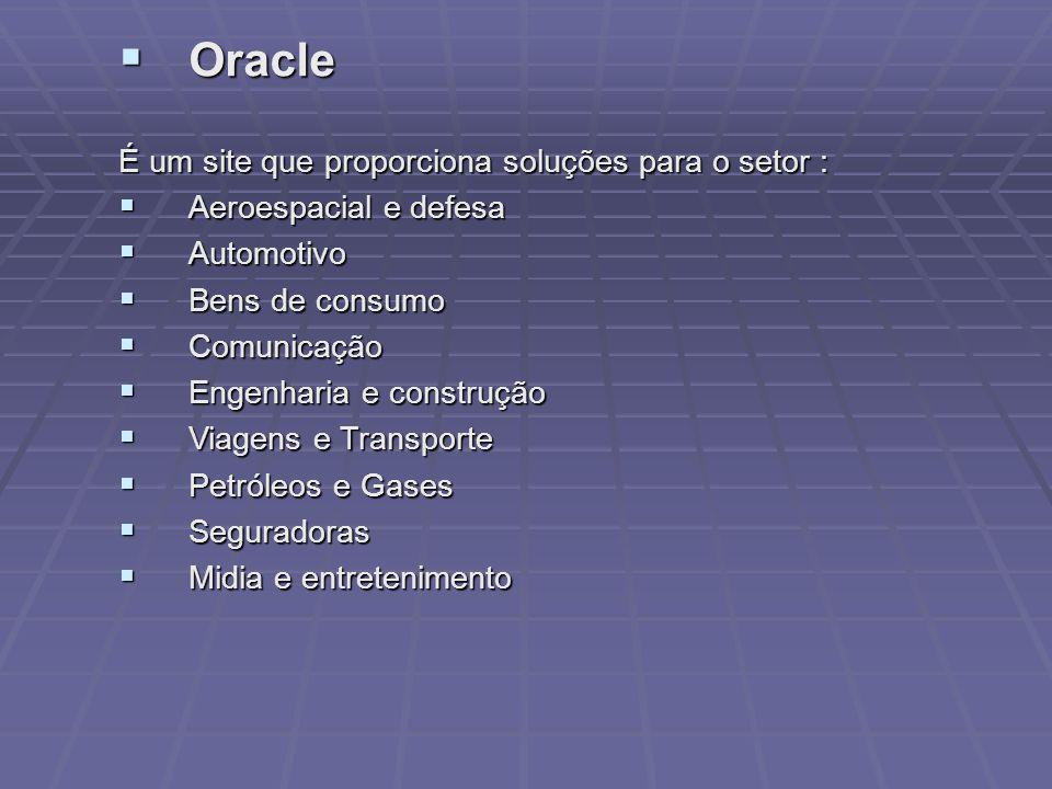 Oracle Oracle É um site que proporciona soluções para o setor : Aeroespacial e defesa Aeroespacial e defesa Automotivo Automotivo Bens de consumo Bens de consumo Comunicação Comunicação Engenharia e construção Engenharia e construção Viagens e Transporte Viagens e Transporte Petróleos e Gases Petróleos e Gases Seguradoras Seguradoras Midia e entretenimento Midia e entretenimento
