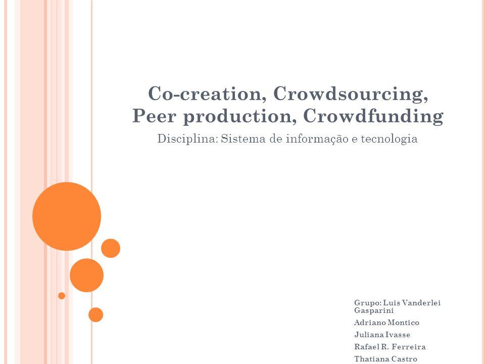 Co-creation, Crowdsourcing, Peer production, Crowdfunding Disciplina: Sistema de informação e tecnologia Grupo: Luis Vanderlei Gasparini Adriano Monti