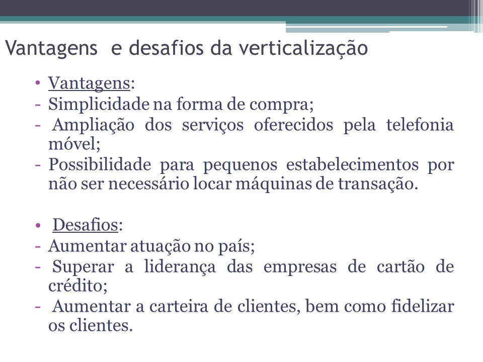 Vantagens: -Simplicidade na forma de compra; - Ampliação dos serviços oferecidos pela telefonia móvel; -Possibilidade para pequenos estabelecimentos por não ser necessário locar máquinas de transação.