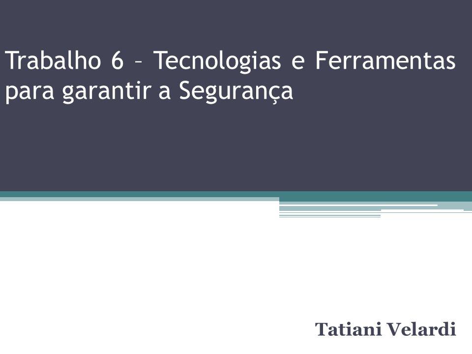 Trabalho 6 – Tecnologias e Ferramentas para garantir a Segurança Tatiani Velardi