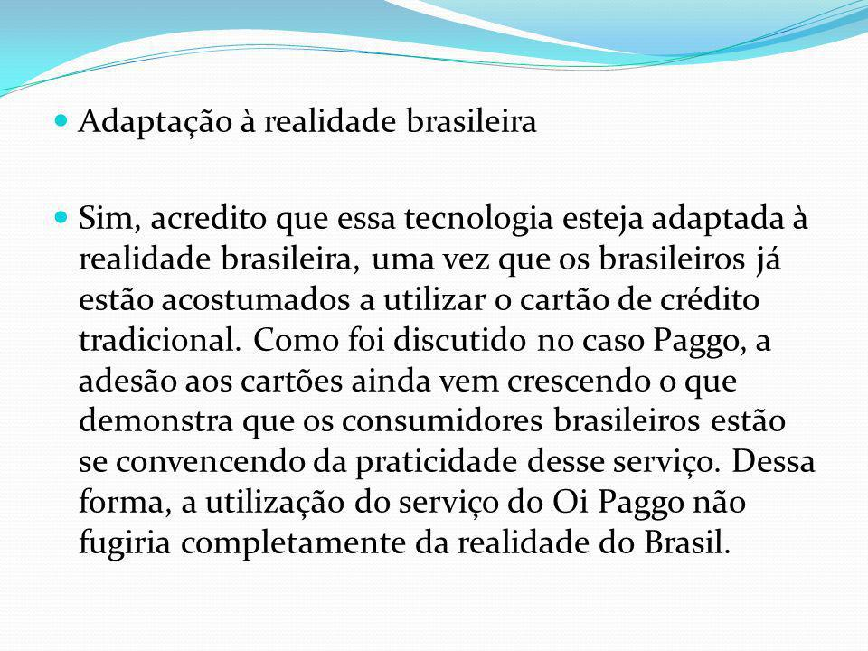 Adaptação à realidade brasileira Sim, acredito que essa tecnologia esteja adaptada à realidade brasileira, uma vez que os brasileiros já estão acostum