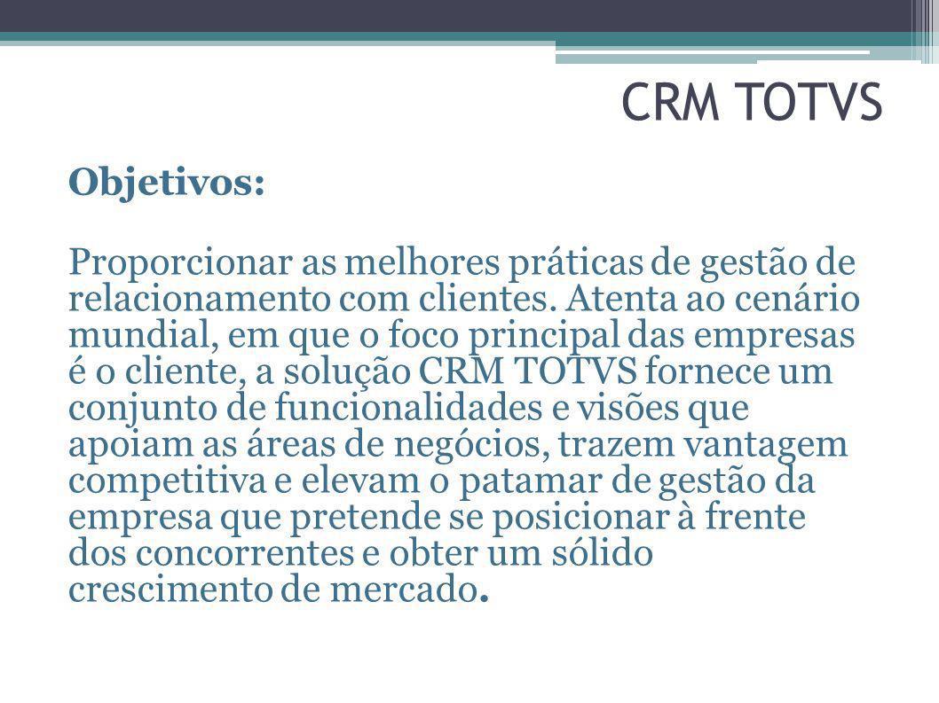 CRM TOTVS Objetivos: Proporcionar as melhores práticas de gestão de relacionamento com clientes. Atenta ao cenário mundial, em que o foco principal da
