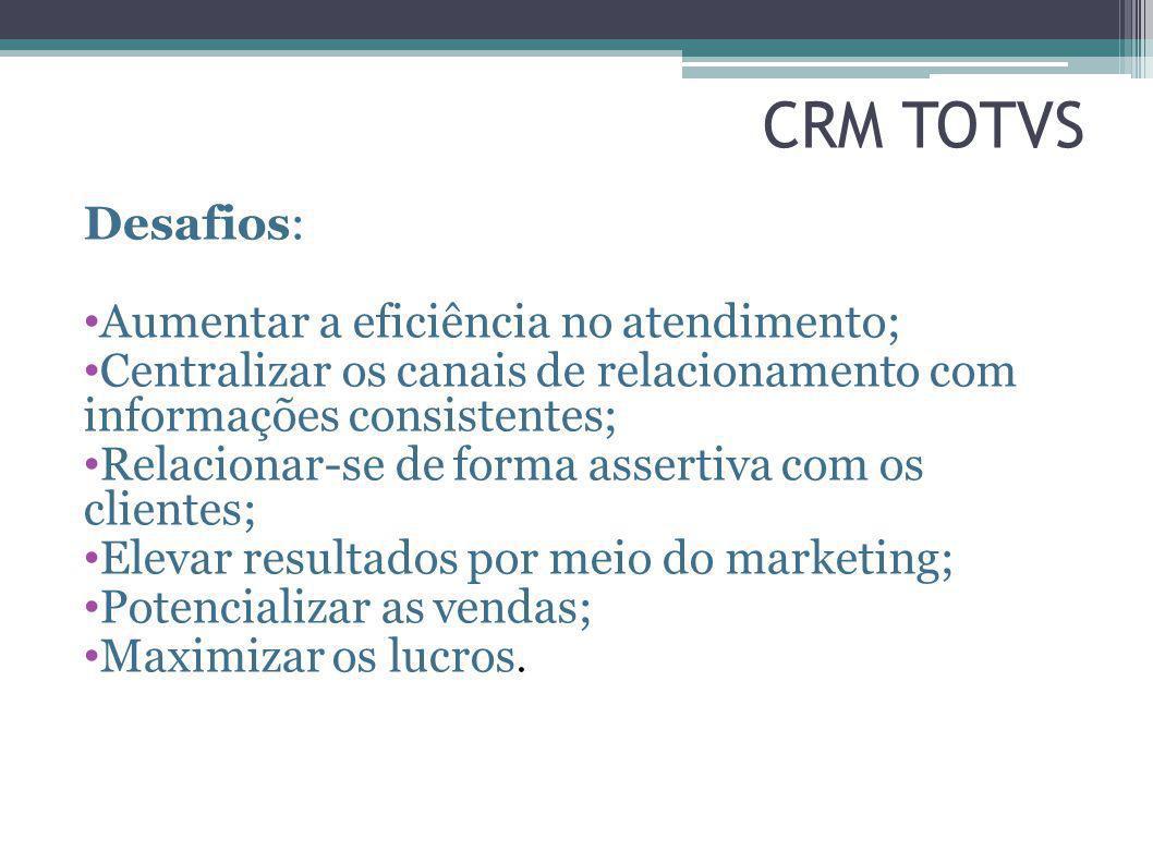 CRM TOTVS Desafios: Aumentar a eficiência no atendimento; Centralizar os canais de relacionamento com informações consistentes; Relacionar-se de forma