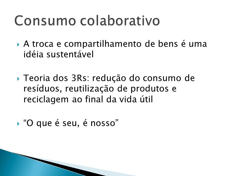 A troca e compartilhamento de bens é uma idéia sustentável Teoria dos 3Rs: redução do consumo de resíduos, reutilização de produtos e reciclagem ao fi