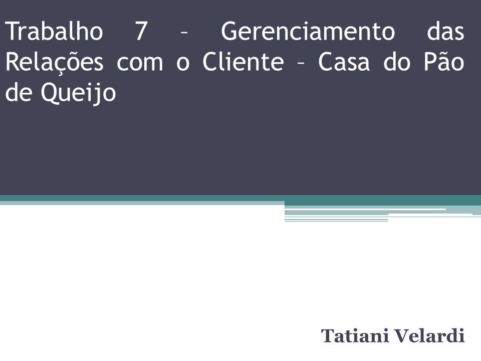 Trabalho 7 – Gerenciamento das Relações com o Cliente – Casa do Pão de Queijo Tatiani Velardi