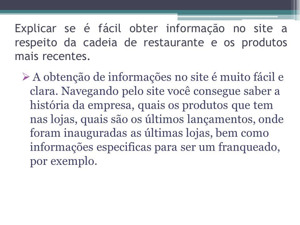 Explicar se é fácil obter informação no site a respeito da cadeia de restaurante e os produtos mais recentes. A obtenção de informações no site é muit