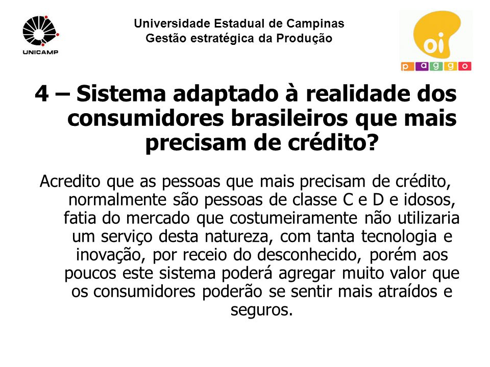 Universidade Estadual de Campinas Gestão estratégica da Produção 4 – Sistema adaptado à realidade dos consumidores brasileiros que mais precisam de crédito.
