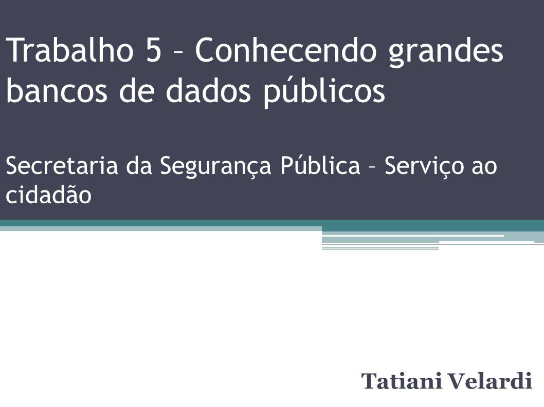 Trabalho 5 – Conhecendo grandes bancos de dados públicos Secretaria da Segurança Pública – Serviço ao cidadão Tatiani Velardi