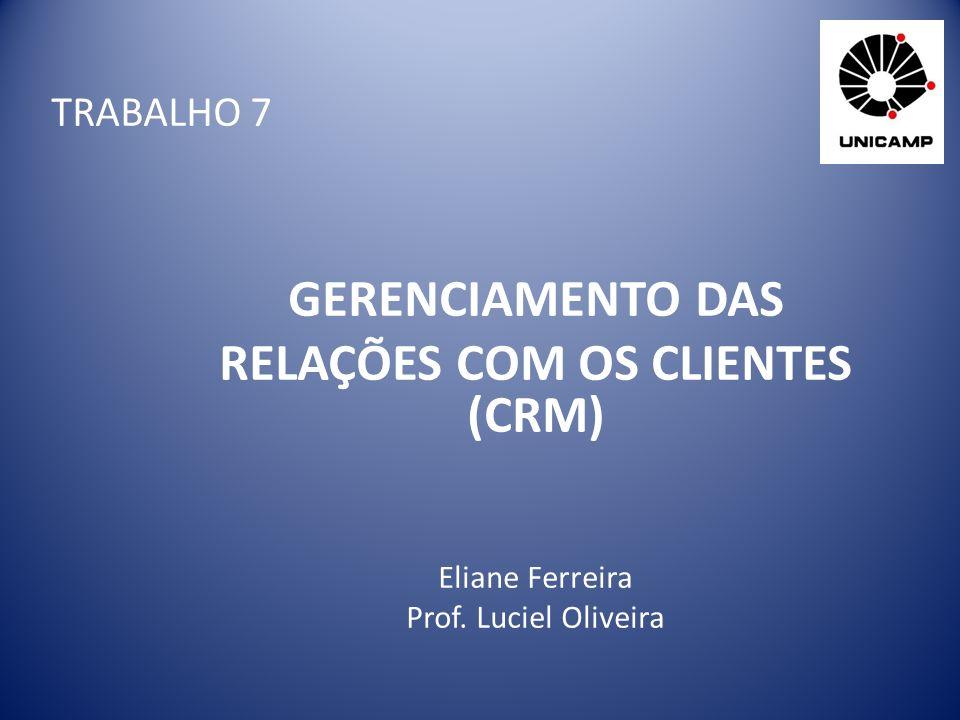TRABALHO 7 GERENCIAMENTO DAS RELAÇÕES COM OS CLIENTES (CRM) Eliane Ferreira Prof. Luciel Oliveira