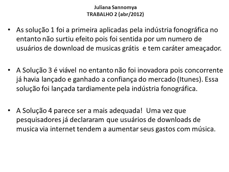 Juliana Sannomya TRABALHO 2 (abr/2012) As solução 1 foi a primeira aplicadas pela indústria fonográfica no entanto não surtiu efeito pois foi sentida por um numero de usuários de download de musicas grátis e tem caráter ameaçador.