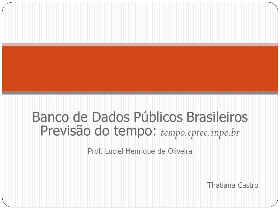 Banco de Dados Públicos Brasileiros Previsão do tempo: tempo.cptec.inpe.br Prof. Luciel Henrique de Oliveira Thatiana Castro
