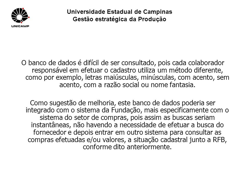 Universidade Estadual de Campinas Gestão estratégica da Produção O banco de dados é difícil de ser consultado, pois cada colaborador responsável em ef
