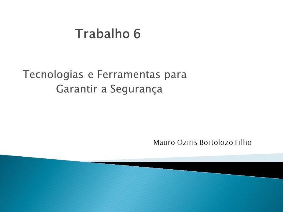 Tecnologias e Ferramentas para Garantir a Segurança Mauro Oziris Bortolozo Filho Trabalho 6