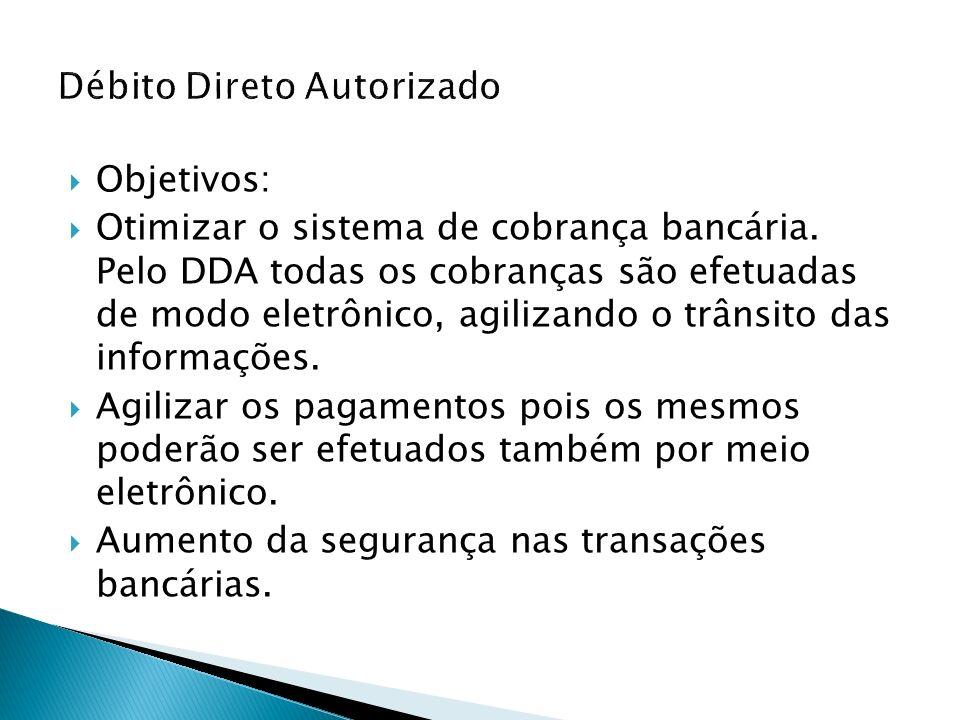 Objetivos: Otimizar o sistema de cobrança bancária. Pelo DDA todas os cobranças são efetuadas de modo eletrônico, agilizando o trânsito das informaçõe