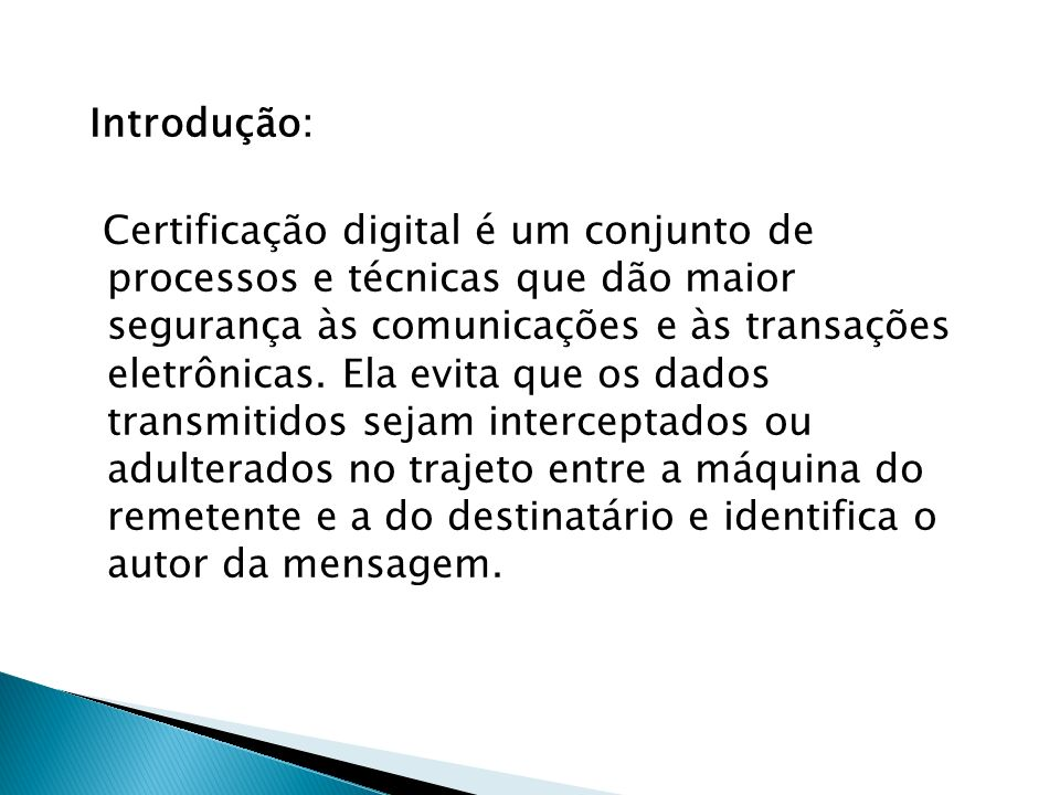 Introdução: Certificação digital é um conjunto de processos e técnicas que dão maior segurança às comunicações e às transações eletrônicas. Ela evita