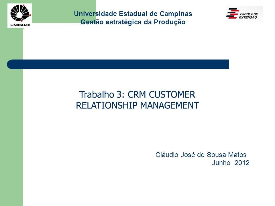 Universidade Estadual de Campinas Gestão estratégica da Produção Trabalho 3: CRM CUSTOMER RELATIONSHIP MANAGEMENT Cláudio José de Sousa Matos Junho 20
