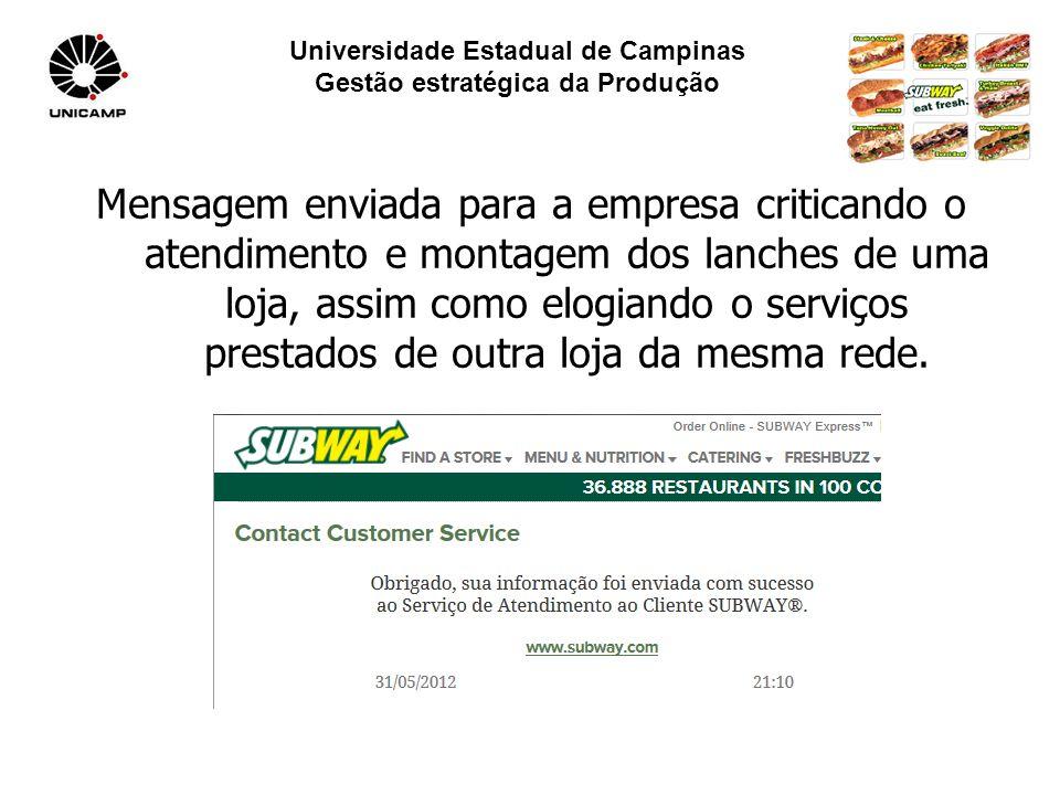 Universidade Estadual de Campinas Gestão estratégica da Produção Mensagem enviada para a empresa criticando o atendimento e montagem dos lanches de uma loja, assim como elogiando o serviços prestados de outra loja da mesma rede.
