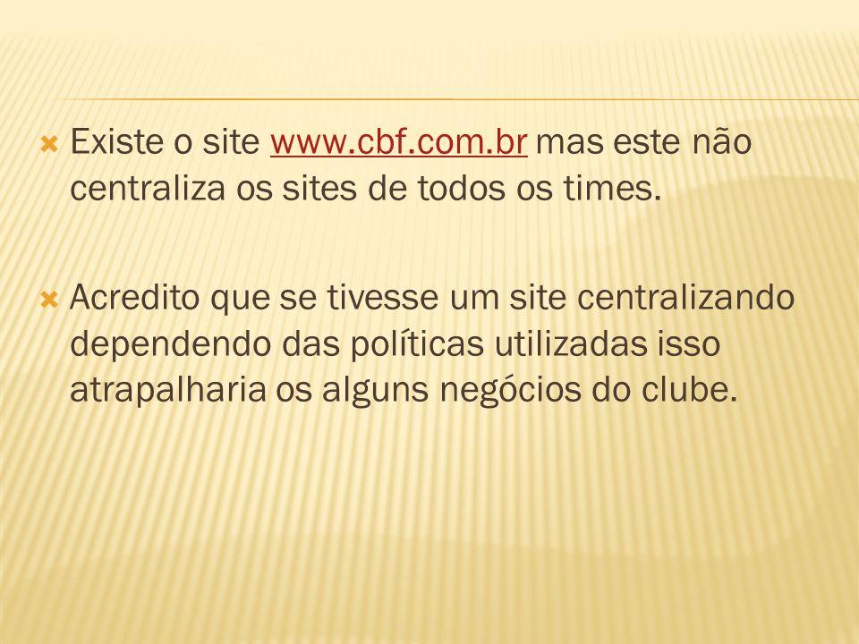 Existe o site www.cbf.com.br mas este não centraliza os sites de todos os times.www.cbf.com.br Acredito que se tivesse um site centralizando dependendo das políticas utilizadas isso atrapalharia os alguns negócios do clube.
