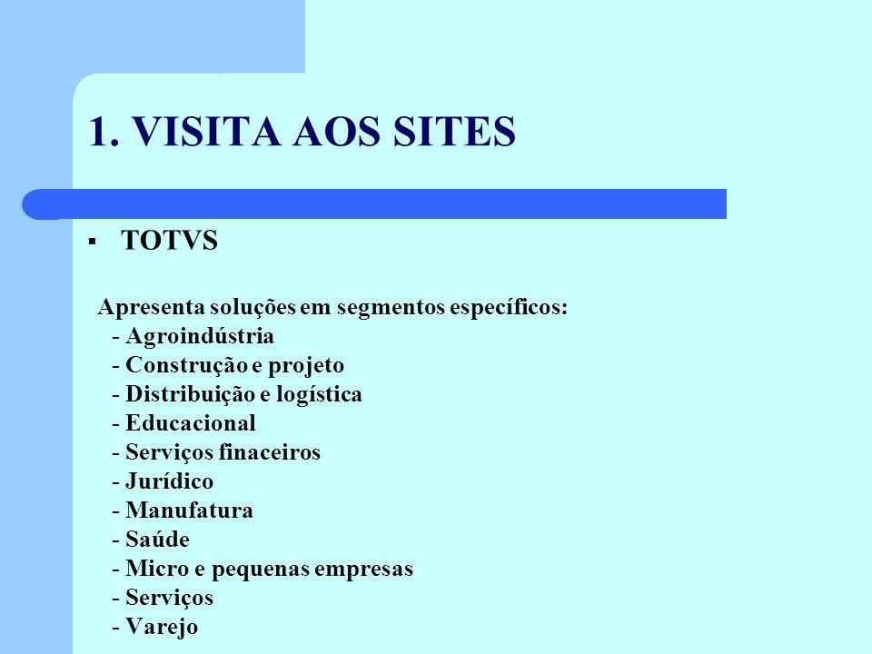 1. VISITA AOS SITES TOTVS Apresenta soluções em segmentos específicos: - Agroindústria - Construção e projeto - Distribuição e logística - Educacional