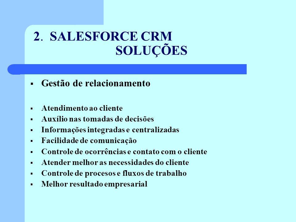2. SALESFORCE CRM SOLUÇÕES Gestão de relacionamento Atendimento ao cliente Auxílio nas tomadas de decisões Informações integradas e centralizadas Faci
