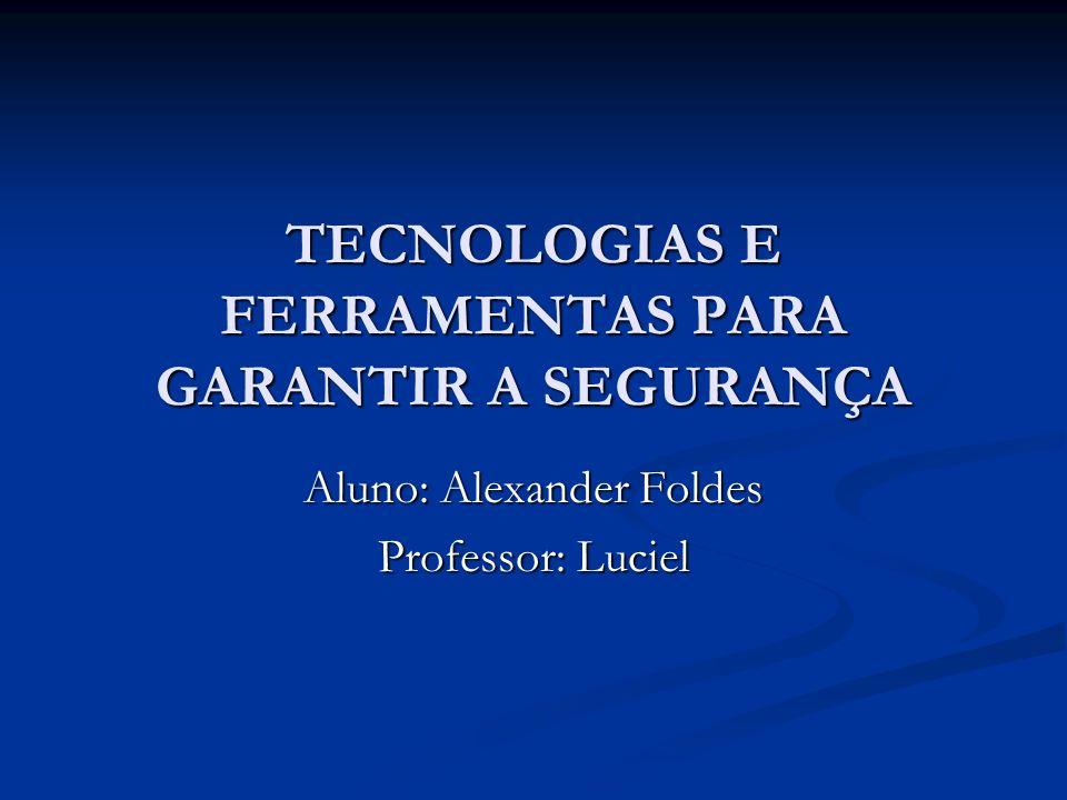 TECNOLOGIAS E FERRAMENTAS PARA GARANTIR A SEGURANÇA Aluno: Alexander Foldes Professor: Luciel