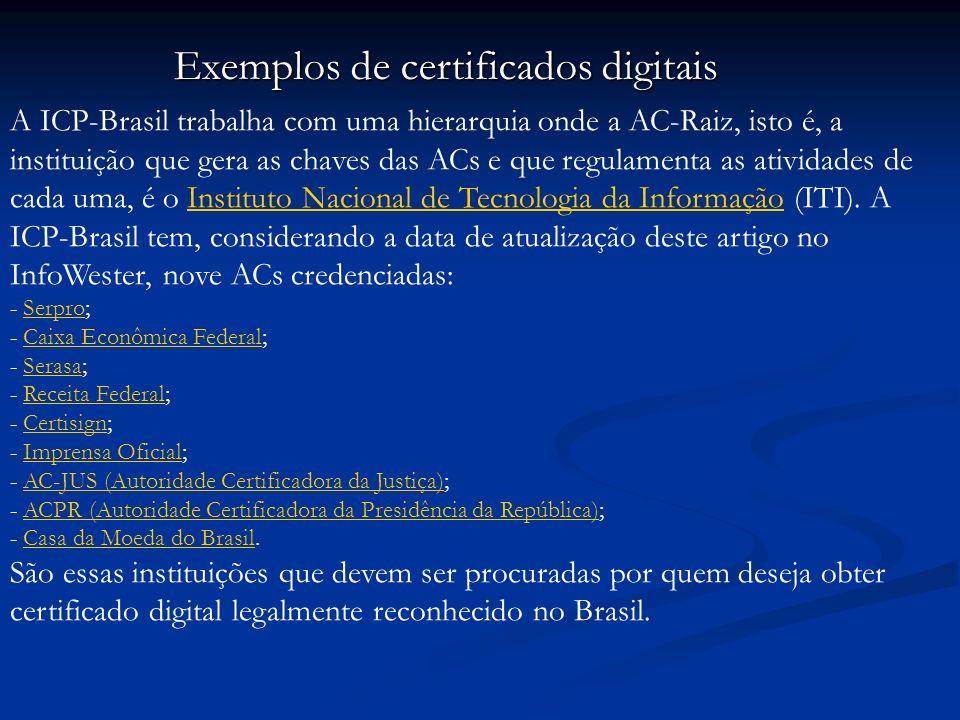 Exemplos de certificados digitais A ICP-Brasil trabalha com uma hierarquia onde a AC-Raiz, isto é, a instituição que gera as chaves das ACs e que regulamenta as atividades de cada uma, é o Instituto Nacional de Tecnologia da Informação (ITI).