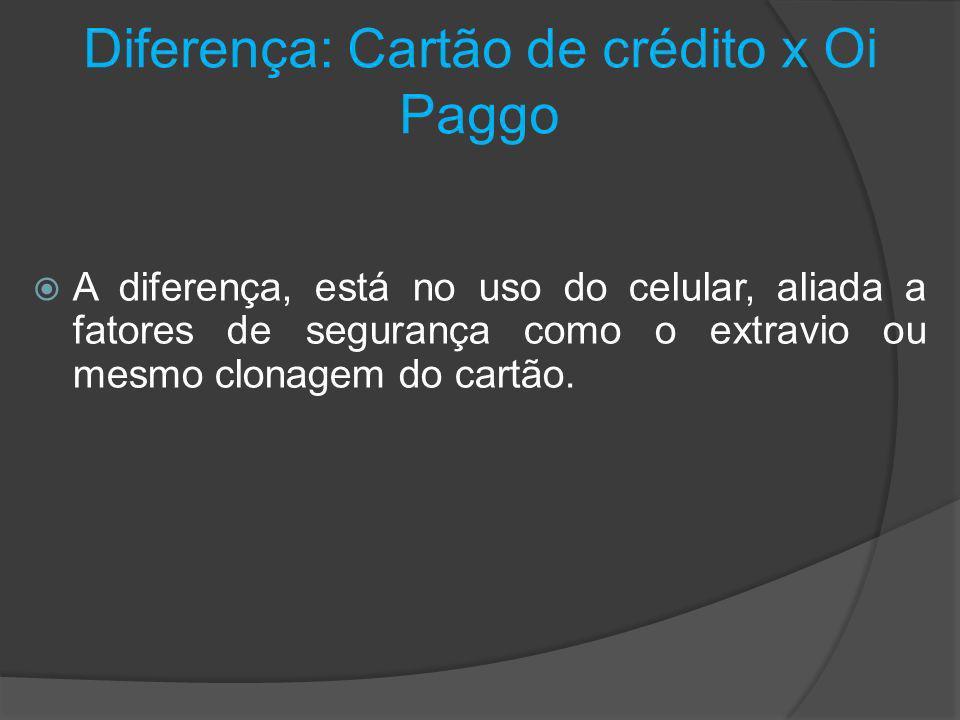 Diferença: Cartão de crédito x Oi Paggo A diferença, está no uso do celular, aliada a fatores de segurança como o extravio ou mesmo clonagem do cartão.